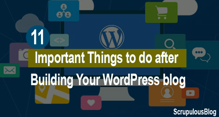 11 Important Things to do After Building Your WordPress Blog